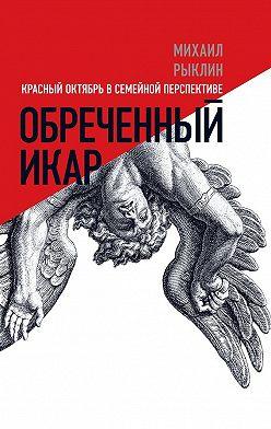 Михаил Рыклин - Обреченный Икар. Красный Октябрь в семейной перспективе