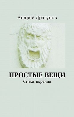 Андрей Драгунов - Простыевещи. Стихотворения