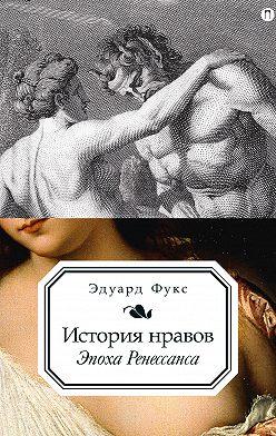Эдуард Фукс - История нравов. Эпоха Ренессанса
