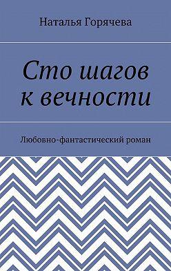 Наталья Горячева - Сто шагов квечности. Любовно-фантастический роман