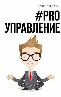 Сергей Сикирин - #PRO УПРАВЛЕНИЕ. Книга для настоящих руководителей