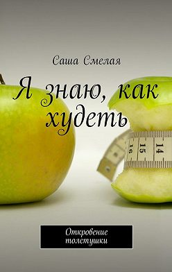 Саша Смелая - Я знаю, как худеть. Откровение толстушки