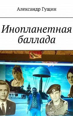 Александр Гущин - Инопланетная баллада