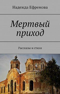 Надежда Ефремова - Мертвый приход. Рассказы истихи
