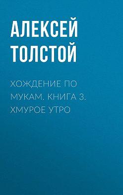 Алексей Толстой - Хождение по мукам. Книга 3. Хмурое утро