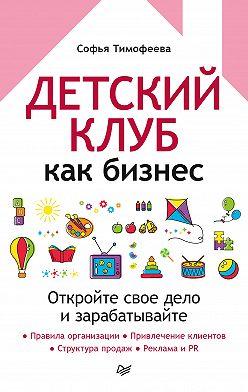 Софья Тимофеева - Детский клуб как бизнес. Откройте свое дело и зарабатывайте