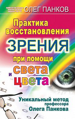Олег Панков - Практика восстановления зрения при помощи света и цвета. Уникальный метод профессора Олега Панкова