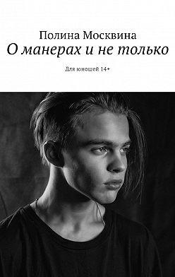 Полина Москвина - О манерах и не только. Для юношей 14+