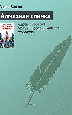 Павел Бажов - Алмазная спичка