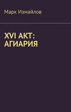 Марк Измайлов - XVI акт: Агиария