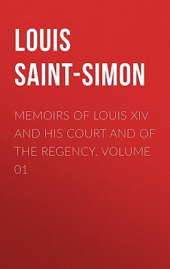Louis Saint-Simon - Memoirs of Louis XIV and His Court and of the Regency. Volume 01