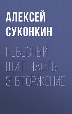 Алексей Суконкин - Небесный щит. Часть 3. Вторжение