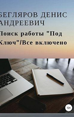 Денис Бегляров - Поиск работы «Под Ключ»/Все включено