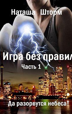 Наташа Шторм - Игра без правил. Часть 1. Да разорвутся небеса