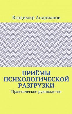 Владимир Андрианов - Приёмы психологической разгрузки. Практическое руководство
