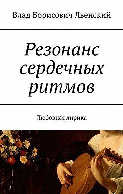 Влад Льенский - Резонанс сердечных ритмов. Любовная лирика