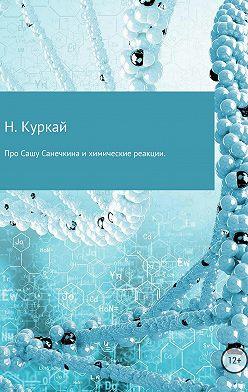 Наталья Куркай - Про Сашу Санечкина и химические реакции