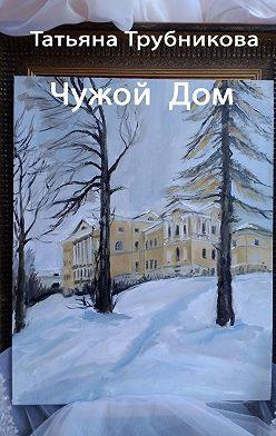 Татьяна Трубникова - Чужой Дом