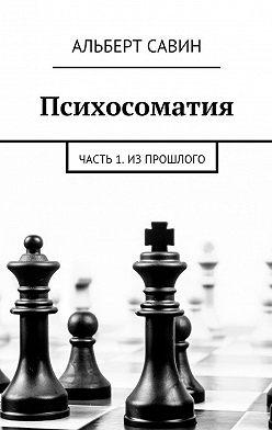 Альберт Савин - Психосоматия. Часть 1. Из прошлого