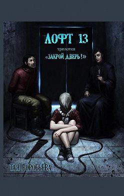 Тая Воробьёва - Лофт13. Трилогия «Закрой дверь!»