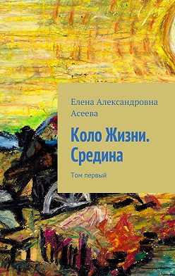 Елена Асеева - Коло Жизни. Средина. Том первый