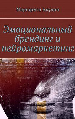 Маргарита Акулич - Эмоциональный брендинг инейромаркетинг