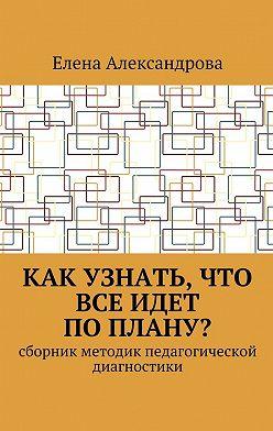 Елена Александрова - Как узнать, что все идет поплану? Сборник методик педагогической диагностики