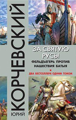 Юрий Корчевский - За святую Русь! Фельдъегерь против нашествия Батыя (сборник)