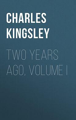 Charles Kingsley - Two Years Ago, Volume I