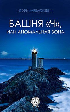 Игорь Фарбаржевич - Башня «Ч», или Аномальная зона