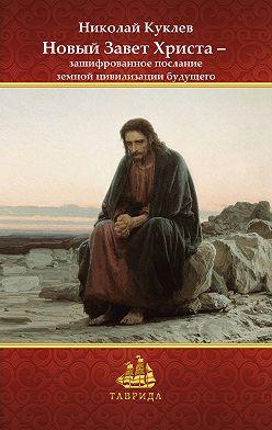 Николай Куклев - Новый Завет Христа – зашифрованное послание земной цивилизации будущего
