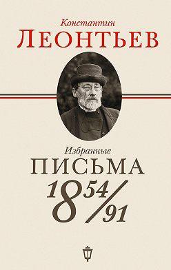 Константин Леонтьев - Избранные письма. 1854–1891