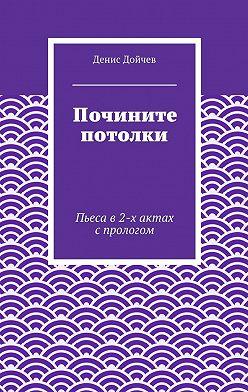 Денис Дойчев - Почините потолки. Пьеса в2-х актах спрологом