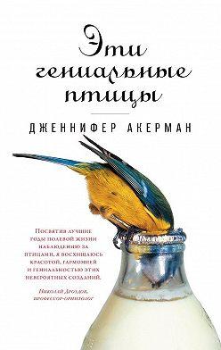 Дженнифер Акерман - Эти гениальные птицы