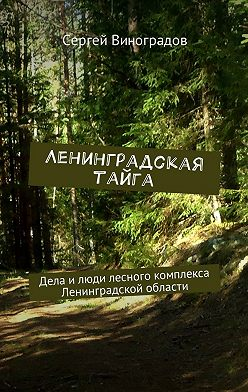 Сергей Виноградов - Ленинградская тайга. Дела и люди лесного комплекса Ленинградской области