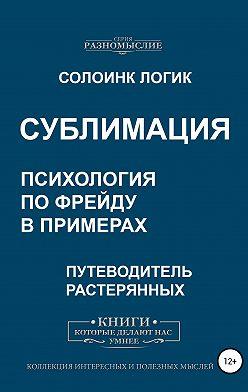 Солоинк Логик - Сублимация. Психология по Фрейду в примерах