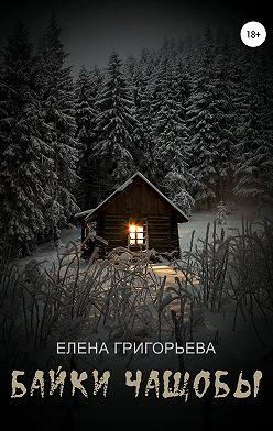 Елена Григорьева - Байки чащобы