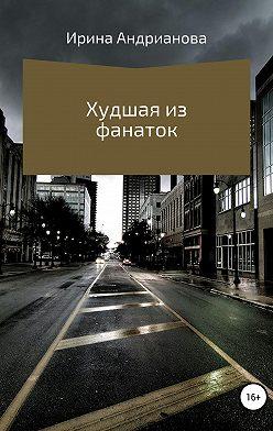Ирина Андрианова - Худшая из фанаток