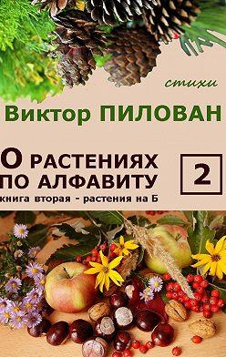Виктор Пилован - Орастениях поалфавиту. Книга вторая. Растения наБ