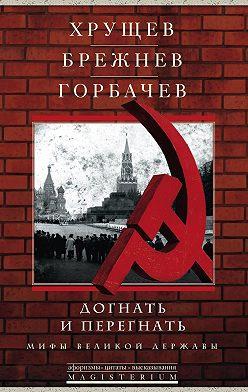 Сборник - Хрущев, Брежнев, Горбачев. Догнать и перегнать. Мифы великой державы
