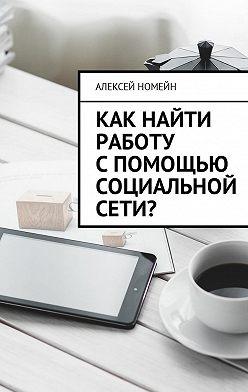 Алексей Номейн - Как найти работу спомощью социальной сети?
