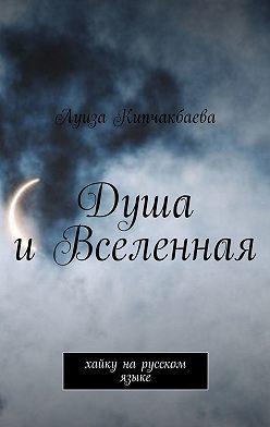 Луиза Кипчакбаева - Душа и Вселенная. Хайку нарусском языке