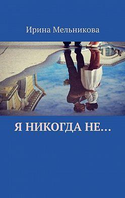Ирина Мельникова - Я никогдане…