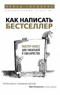 Ирина Горюнова - Как написать бестселлер. Мастер-класс для писателей и сценаристов