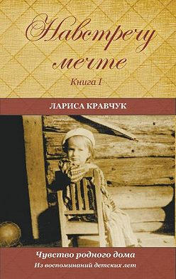 Лариса Кравчук - Навстречу мечте. Книга 1. Из воспоминаний детских лет