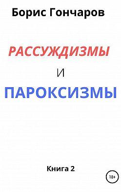 Борис ГОНЧАРОВ - Рассуждизмы и пароксизмы. Книга 2