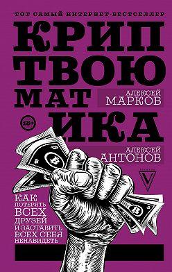 Алексей Марков - Криптвоюматика. Как потерять всех друзей и заставить всех себя ненавидеть
