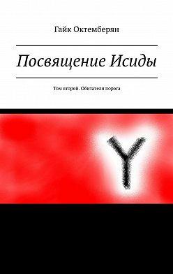 Гайк Октемберян - Посвящение Исиды. Том второй. Обитатели порога