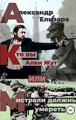 Александр Елизарэ - Кто вы – Ален Жут, или Мистрали должны умереть