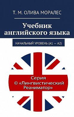 Татьяна Олива Моралес - Учебник английскогоязыка. Начальный уровень (А1 – А2)